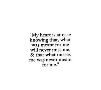 My heart is at ease knowing that what was meant for me will never miss me, and that what misses me was never meant for me.