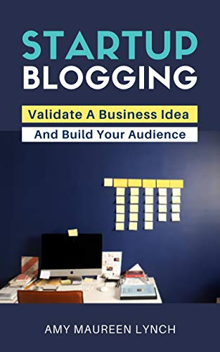 Startup Blogging: Validate A Business Idea and Build Your Audience by Amy Maureen Lynch