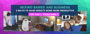 Mixing Babies And Business: 3 Ways To Make Remote Work More Productive Short Online Course