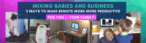 Mixing Babies And Business: 3 Ways To Make Remote Work More Productive For You (+ Your Family) online course